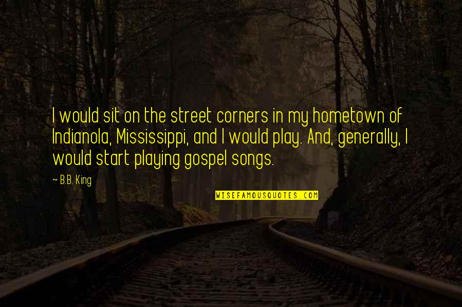 Mississippi Quotes By B.B. King: I would sit on the street corners in