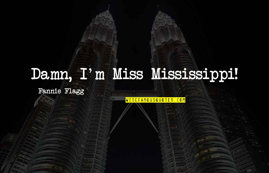 Mississippi Quotes By Fannie Flagg: Damn, I'm Miss Mississippi!