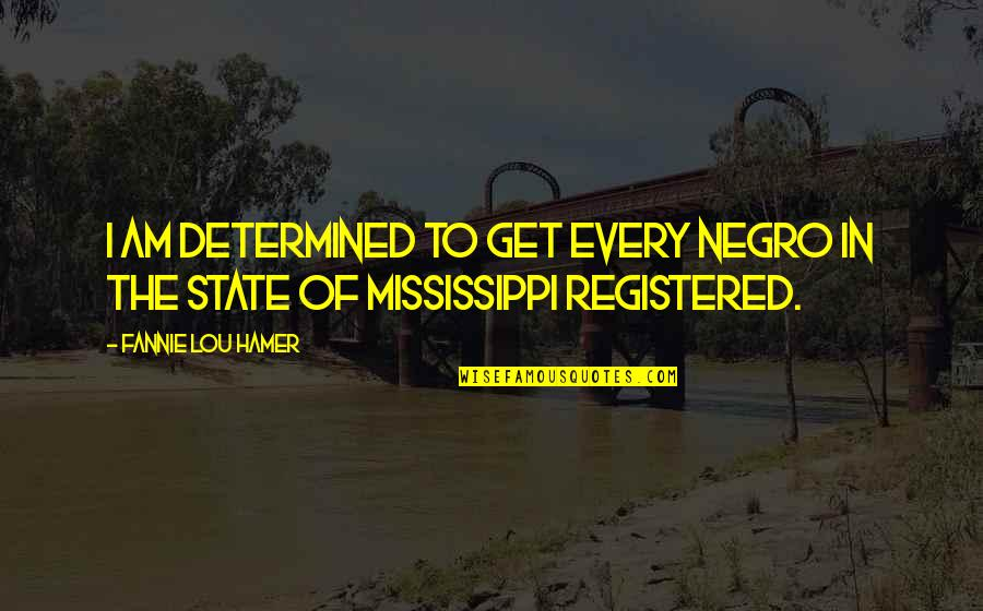 Mississippi Quotes By Fannie Lou Hamer: I am determined to get every Negro in