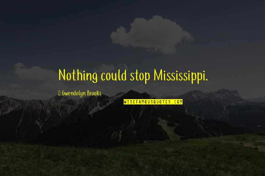 Mississippi Quotes By Gwendolyn Brooks: Nothing could stop Mississippi.