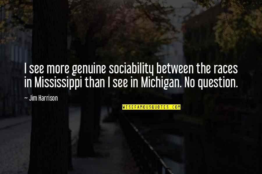 Mississippi Quotes By Jim Harrison: I see more genuine sociability between the races