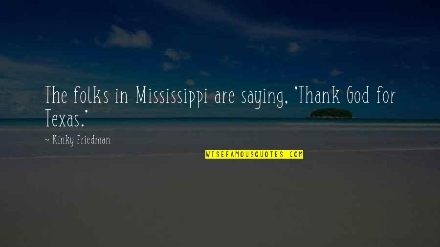 Mississippi Quotes By Kinky Friedman: The folks in Mississippi are saying, 'Thank God