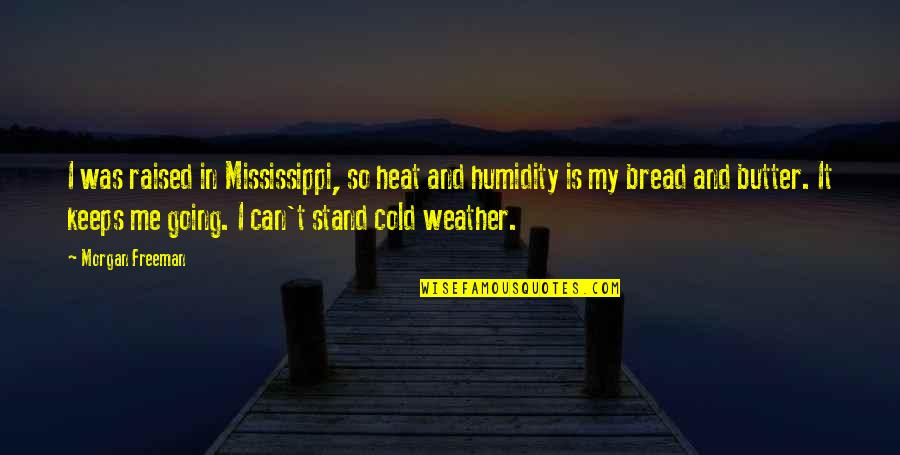 Mississippi Quotes By Morgan Freeman: I was raised in Mississippi, so heat and