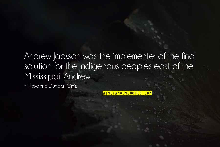 Mississippi Quotes By Roxanne Dunbar-Ortiz: Andrew Jackson was the implementer of the final