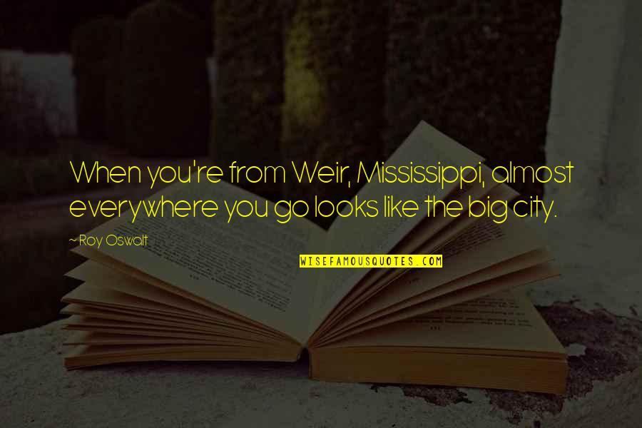 Mississippi Quotes By Roy Oswalt: When you're from Weir, Mississippi, almost everywhere you