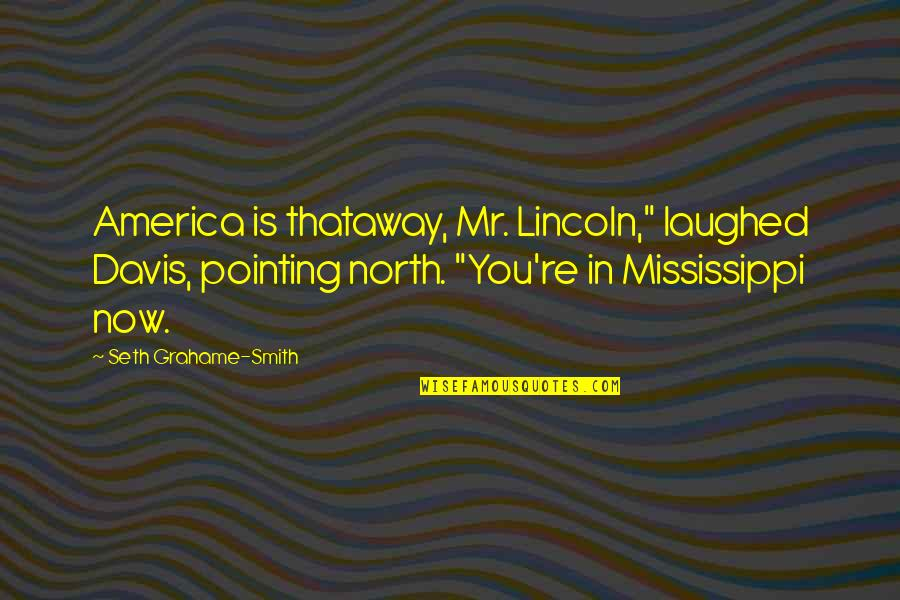 """Mississippi Quotes By Seth Grahame-Smith: America is thataway, Mr. Lincoln,"""" laughed Davis, pointing"""