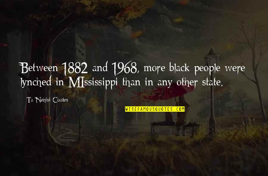 Mississippi Quotes By Ta-Nehisi Coates: Between 1882 and 1968, more black people were
