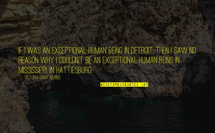 Mississippi Quotes By Victoria Gray Adams: If I was an exceptional human being in