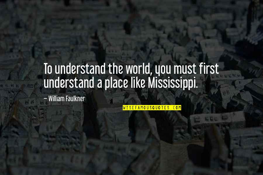 Mississippi Quotes By William Faulkner: To understand the world, you must first understand