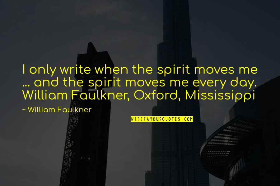 Mississippi Quotes By William Faulkner: I only write when the spirit moves me