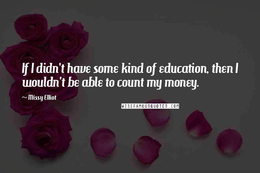 Missy Elliot quotes: If I didn't have some kind of education, then I wouldn't be able to count my money.