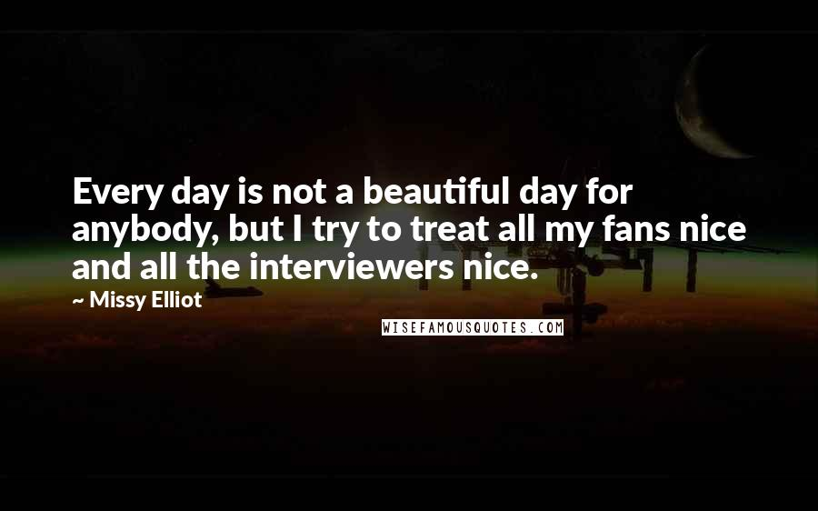 Missy Elliot quotes: Every day is not a beautiful day for anybody, but I try to treat all my fans nice and all the interviewers nice.