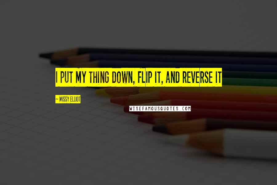 Missy Elliot quotes: I put my thing down, flip it, and reverse it