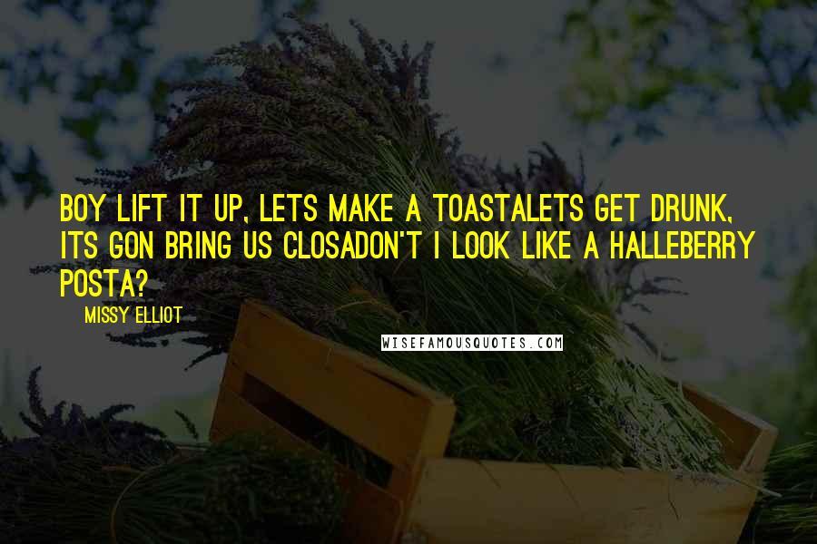 Missy Elliot quotes: Boy lift it up, lets make a toastaLets get drunk, its gon bring us closaDon't I look like a HalleBerry posta?