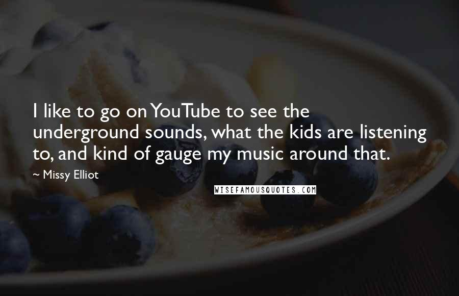 Missy Elliot quotes: I like to go on YouTube to see the underground sounds, what the kids are listening to, and kind of gauge my music around that.