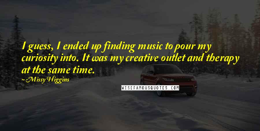 Missy Higgins quotes: I guess, I ended up finding music to pour my curiosity into. It was my creative outlet and therapy at the same time.