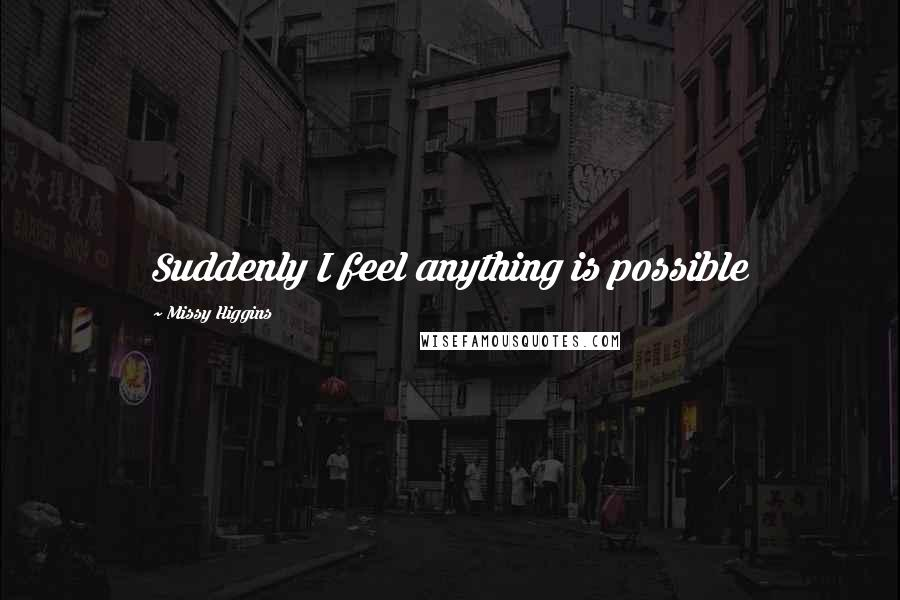 Missy Higgins quotes: Suddenly I feel anything is possible