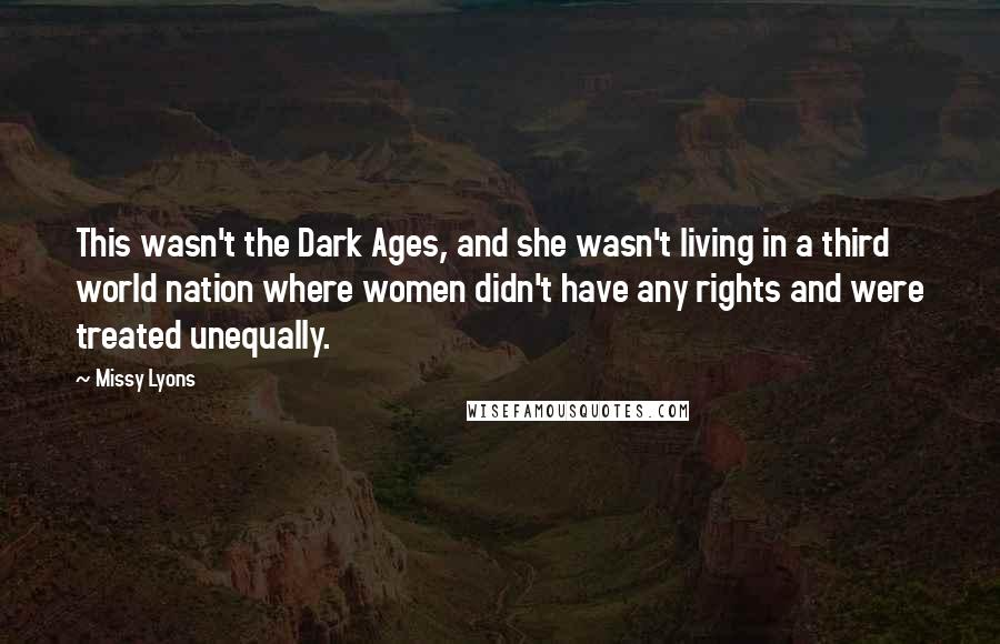 Missy Lyons quotes: This wasn't the Dark Ages, and she wasn't living in a third world nation where women didn't have any rights and were treated unequally.