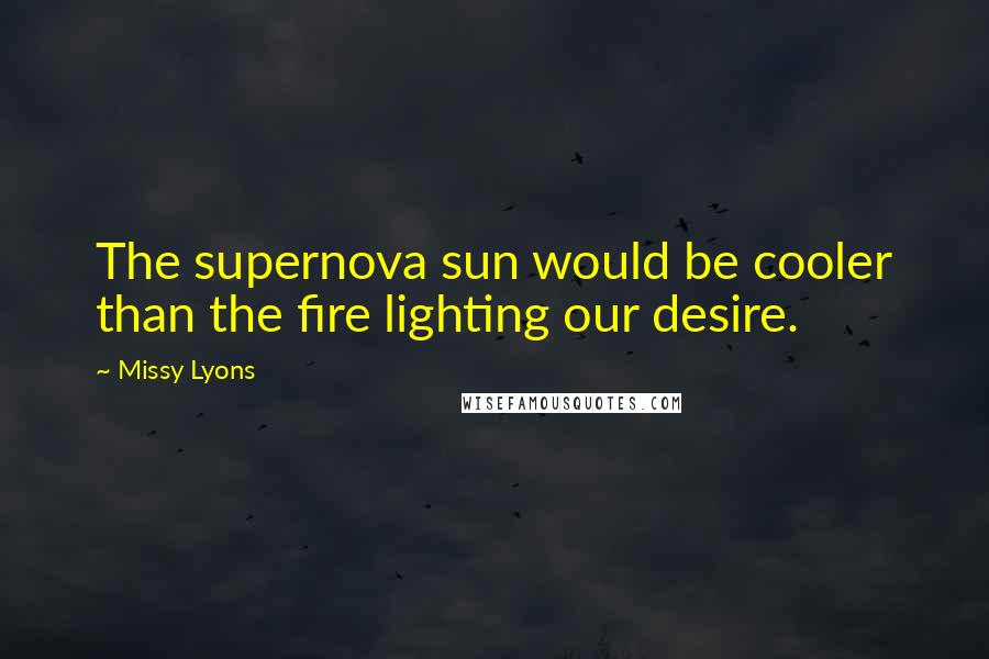 Missy Lyons quotes: The supernova sun would be cooler than the fire lighting our desire.