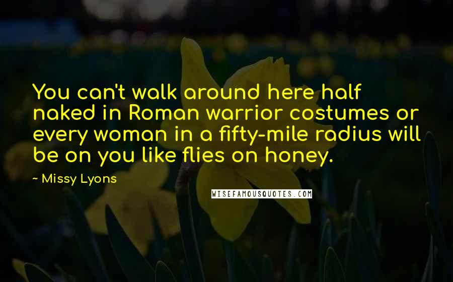 Missy Lyons quotes: You can't walk around here half naked in Roman warrior costumes or every woman in a fifty-mile radius will be on you like flies on honey.