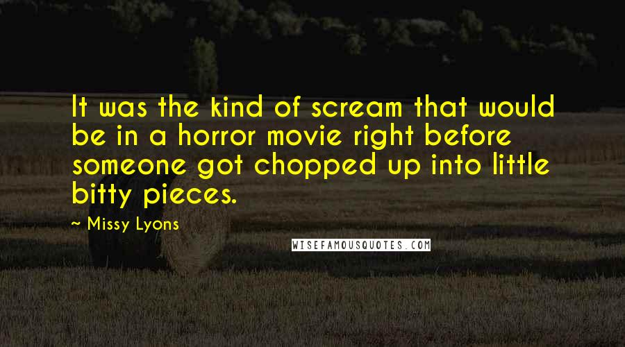 Missy Lyons quotes: It was the kind of scream that would be in a horror movie right before someone got chopped up into little bitty pieces.