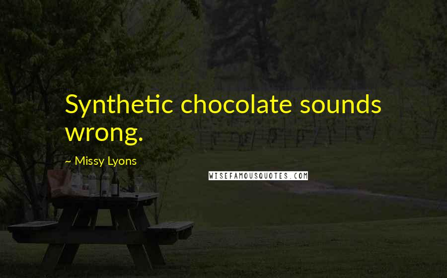 Missy Lyons quotes: Synthetic chocolate sounds wrong.