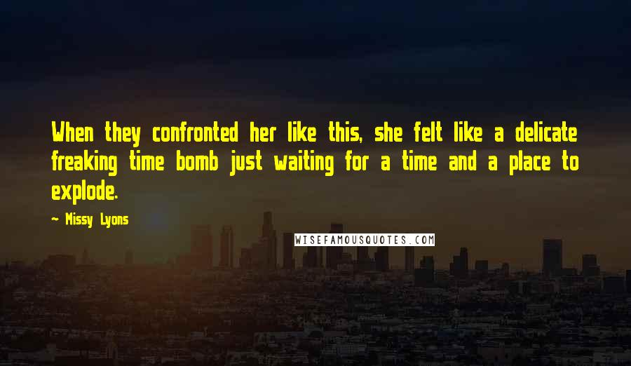 Missy Lyons quotes: When they confronted her like this, she felt like a delicate freaking time bomb just waiting for a time and a place to explode.
