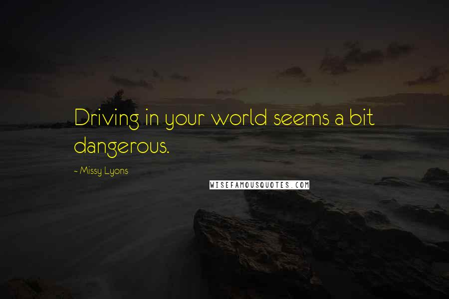 Missy Lyons quotes: Driving in your world seems a bit dangerous.