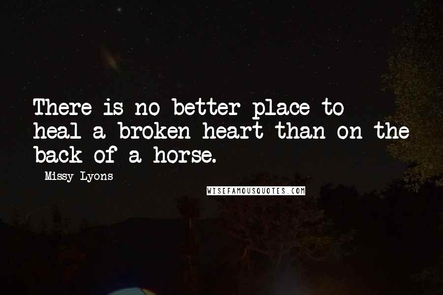 Missy Lyons quotes: There is no better place to heal a broken heart than on the back of a horse.