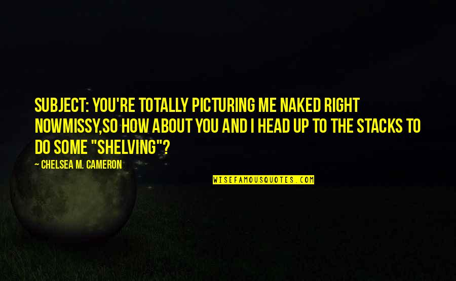 Missy Quotes By Chelsea M. Cameron: Subject: You're totally picturing me naked right nowMissy,So
