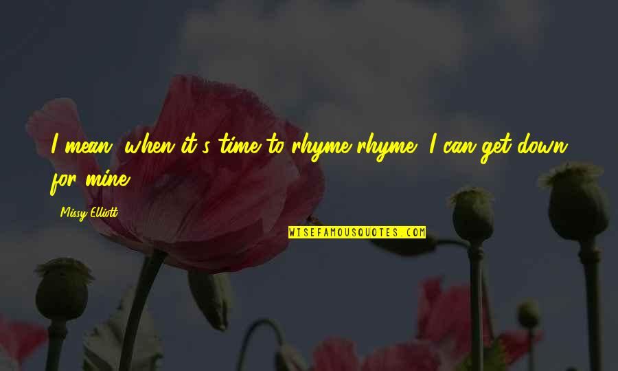 Missy Quotes By Missy Elliott: I mean, when it's time to rhyme rhyme,