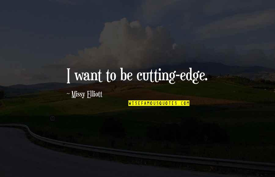 Missy Quotes By Missy Elliott: I want to be cutting-edge.