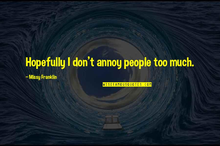 Missy Quotes By Missy Franklin: Hopefully I don't annoy people too much.