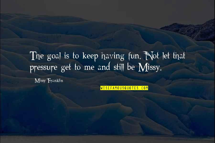 Missy Quotes By Missy Franklin: The goal is to keep having fun. Not