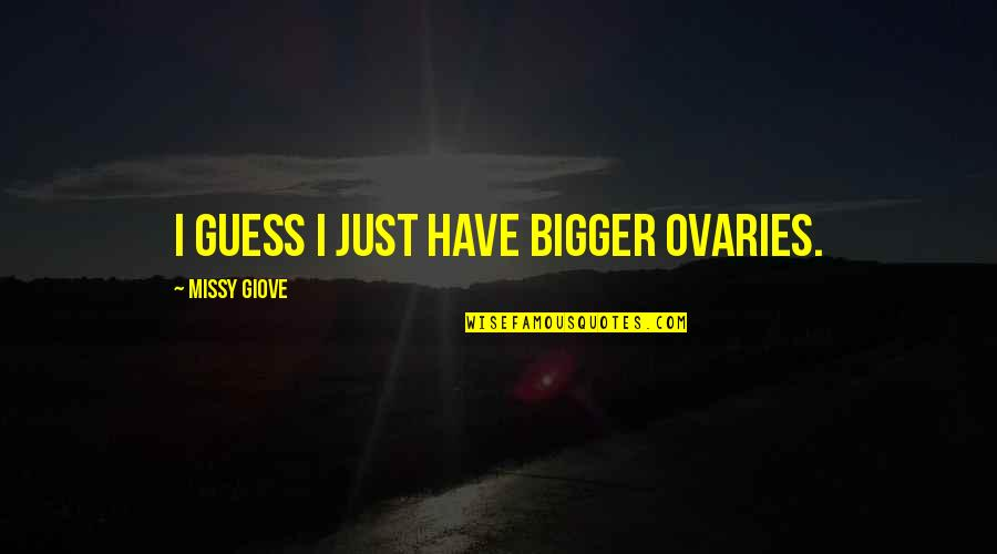 Missy Quotes By Missy Giove: I guess I just have bigger ovaries.