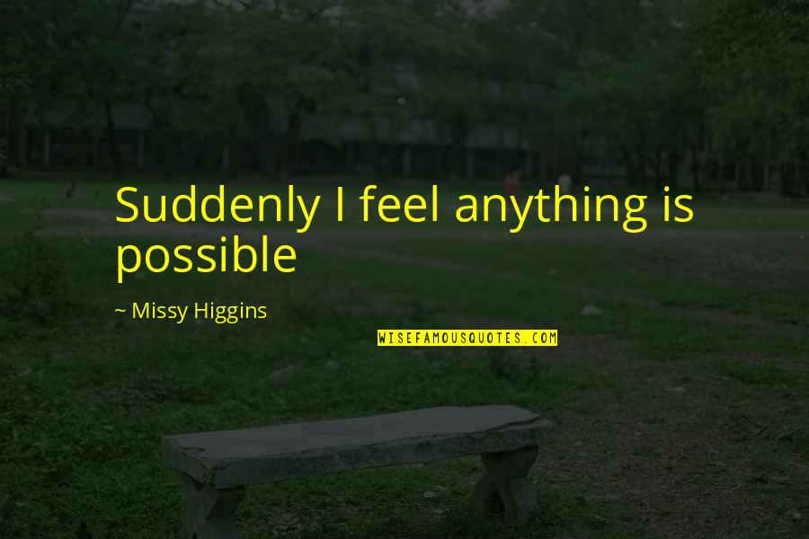 Missy Quotes By Missy Higgins: Suddenly I feel anything is possible