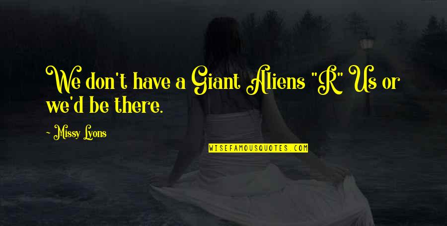 """Missy Quotes By Missy Lyons: We don't have a Giant Aliens """"R"""" Us"""