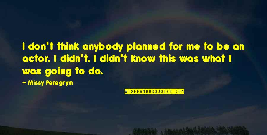 Missy Quotes By Missy Peregrym: I don't think anybody planned for me to