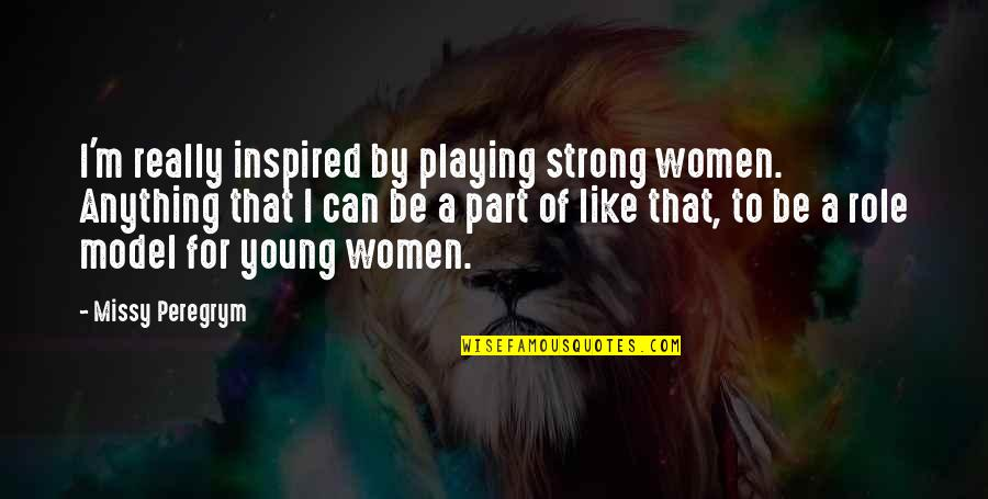 Missy Quotes By Missy Peregrym: I'm really inspired by playing strong women. Anything
