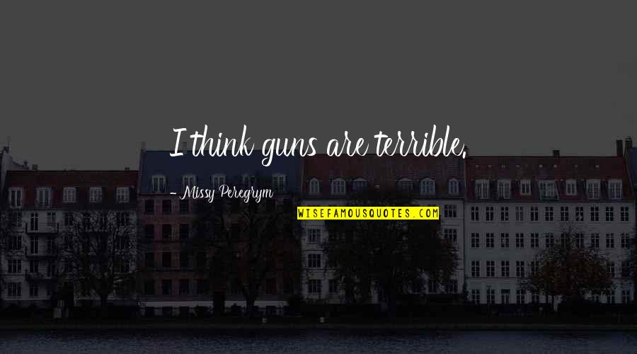 Missy Quotes By Missy Peregrym: I think guns are terrible.