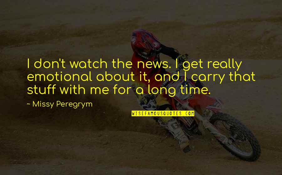 Missy Quotes By Missy Peregrym: I don't watch the news. I get really
