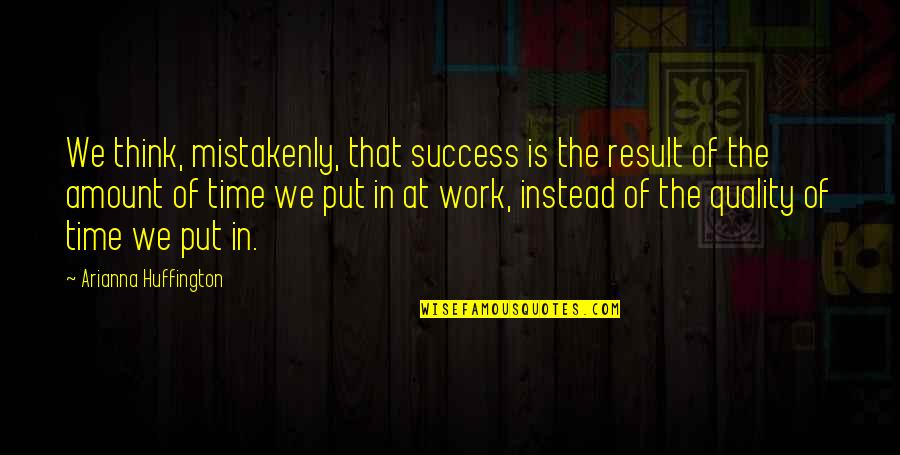 Mistakenly Quotes By Arianna Huffington: We think, mistakenly, that success is the result