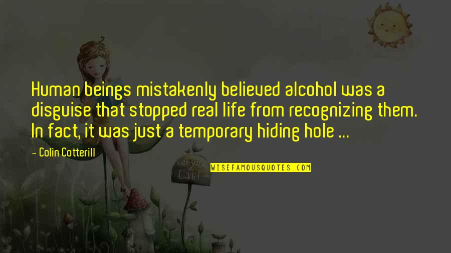 Mistakenly Quotes By Colin Cotterill: Human beings mistakenly believed alcohol was a disguise