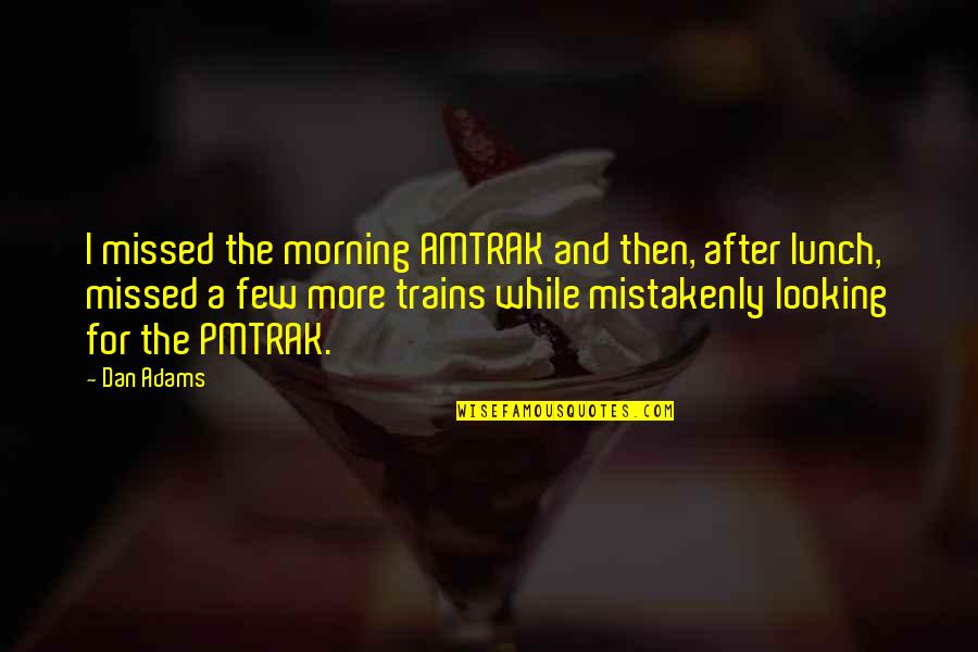 Mistakenly Quotes By Dan Adams: I missed the morning AMTRAK and then, after