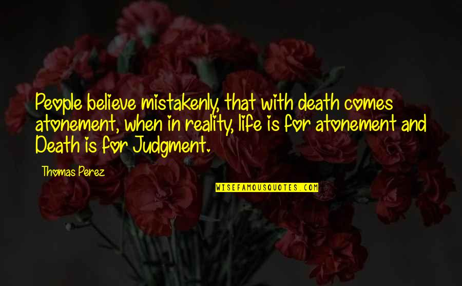 Mistakenly Quotes By Thomas Perez: People believe mistakenly, that with death comes atonement,