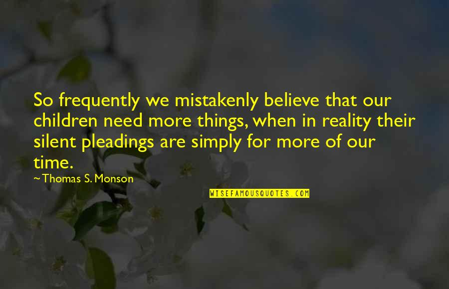 Mistakenly Quotes By Thomas S. Monson: So frequently we mistakenly believe that our children