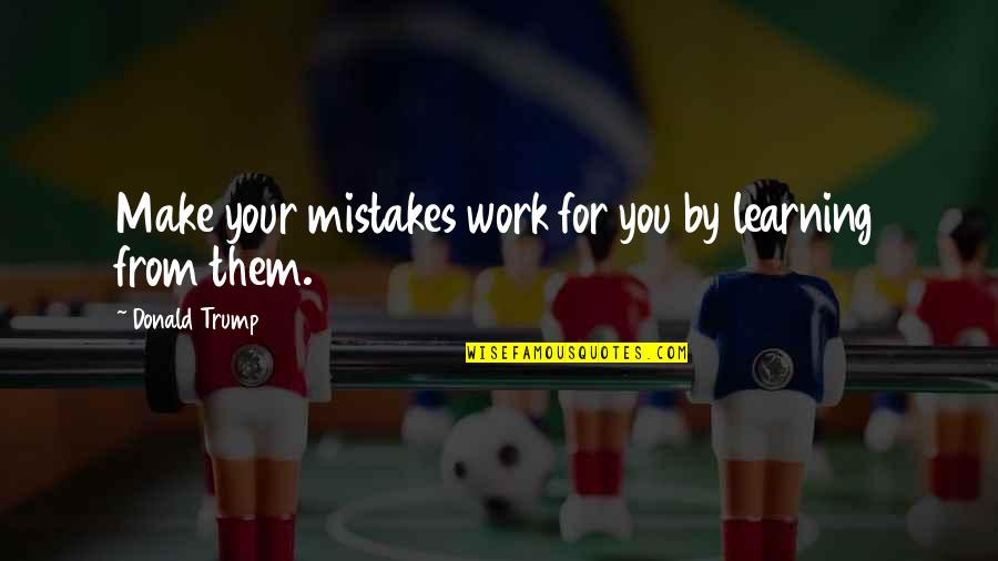 Mistakes At Work Quotes By Donald Trump: Make your mistakes work for you by learning