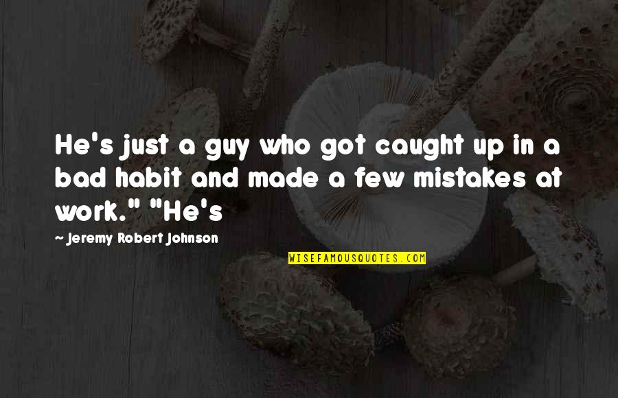 Mistakes At Work Quotes By Jeremy Robert Johnson: He's just a guy who got caught up