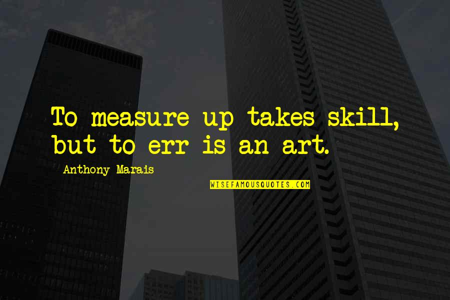 Mistakes In Art Quotes By Anthony Marais: To measure up takes skill, but to err