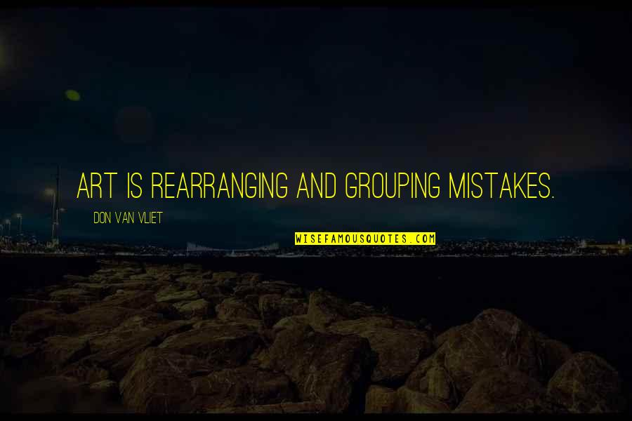 Mistakes In Art Quotes By Don Van Vliet: Art is rearranging and grouping mistakes.